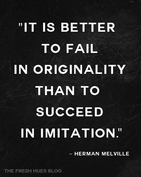 It is better to fail in originality than to succeed in imitation Herman Melville